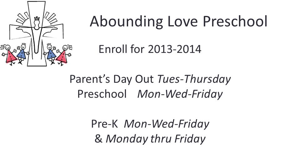 Abounding Love Preschool Enroll for 2013-2014 Parent's Day Out Tues-Thursday PreschoolMon-Wed-Friday Pre-K Mon-Wed-Friday & Monday thru Friday