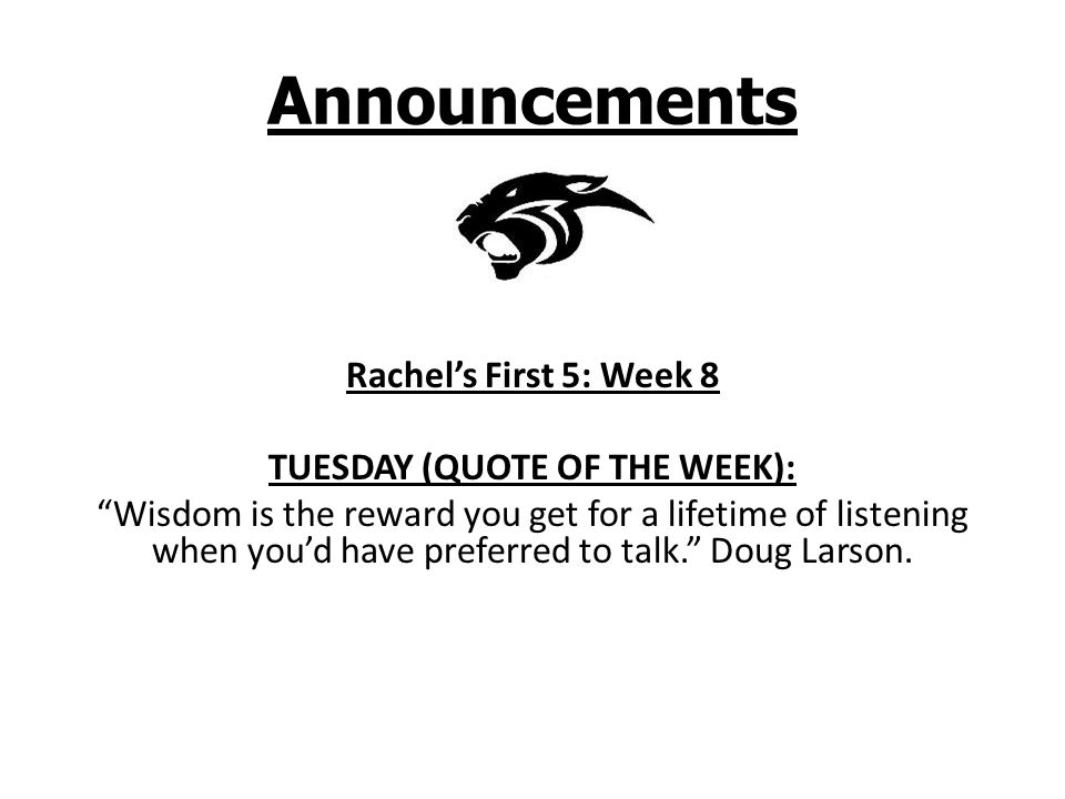 Announcements Rachel's First 5: Week 8 TUESDAY (QUOTE OF THE WEEK): Wisdom is the reward you get for a lifetime of listening when you'd have preferred to talk. Doug Larson.