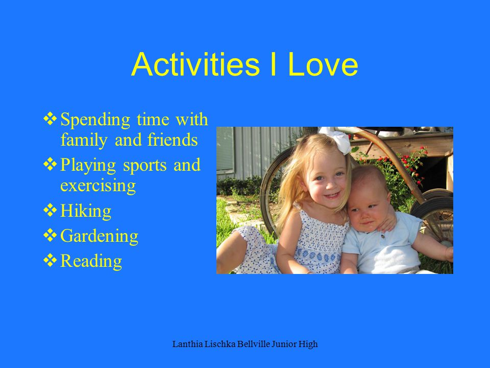 Activities I Love  Spending time with family and friends  Playing sports and exercising  Hiking  Gardening  Reading Lanthia Lischka Bellville Junior High