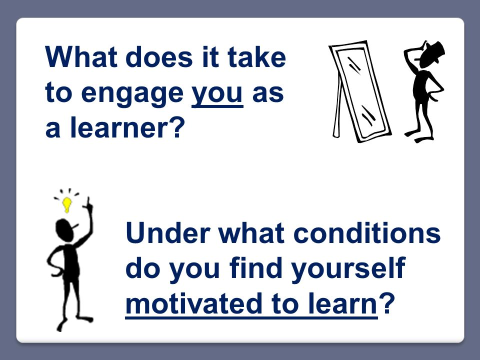 What does it take to engage you as a learner.