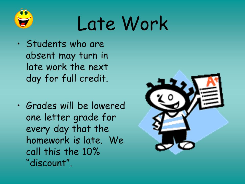 Late Work Students who are absent may turn in late work the next day for full credit.