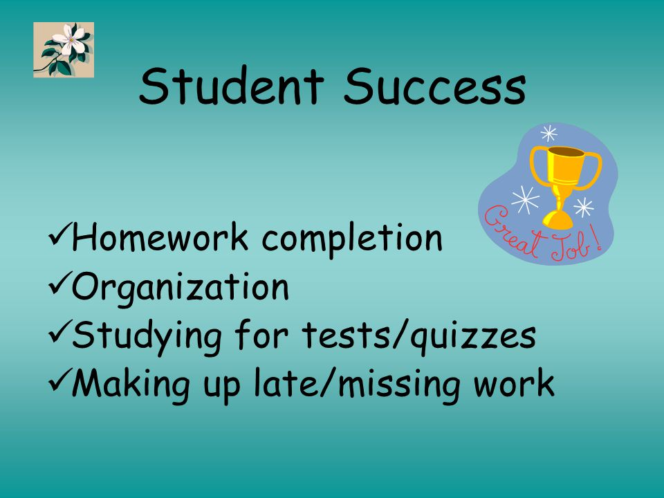 Student Success Homework completion Organization Studying for tests/quizzes Making up late/missing work