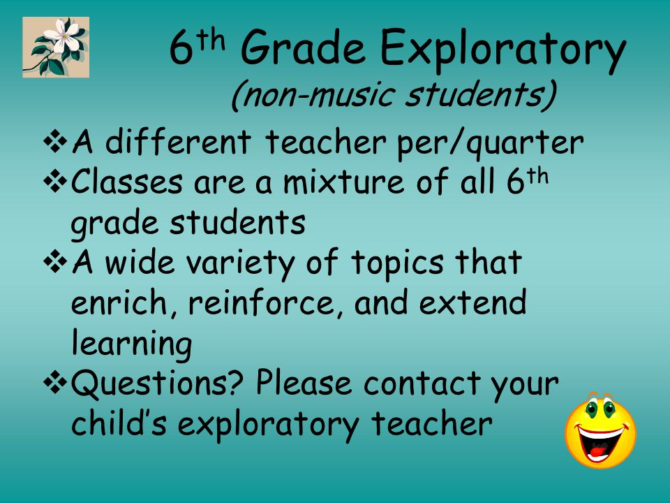 6 th Grade Exploratory (non-music students)  A different teacher per/quarter  Classes are a mixture of all 6 th grade students  A wide variety of topics that enrich, reinforce, and extend learning  Questions.
