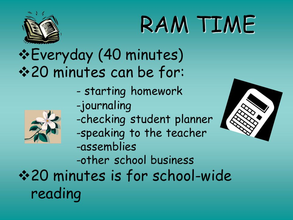 RAM TIME  Everyday (40 minutes)  20 minutes can be for: - starting homework -journaling -checking student planner -speaking to the teacher -assemblies -other school business  20 minutes is for school-wide reading