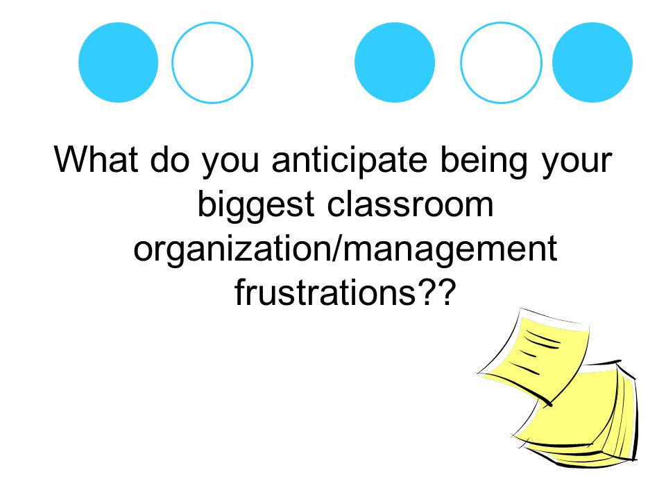 What do you anticipate being your biggest classroom organization/management frustrations
