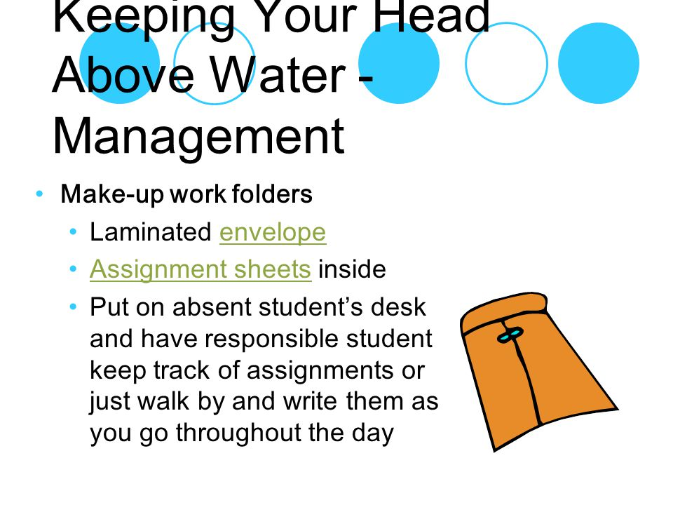 Make-up work folders Laminated envelopeenvelope Assignment sheets insideAssignment sheets Put on absent student's desk and have responsible student keep track of assignments or just walk by and write them as you go throughout the day Keeping Your Head Above Water - Management