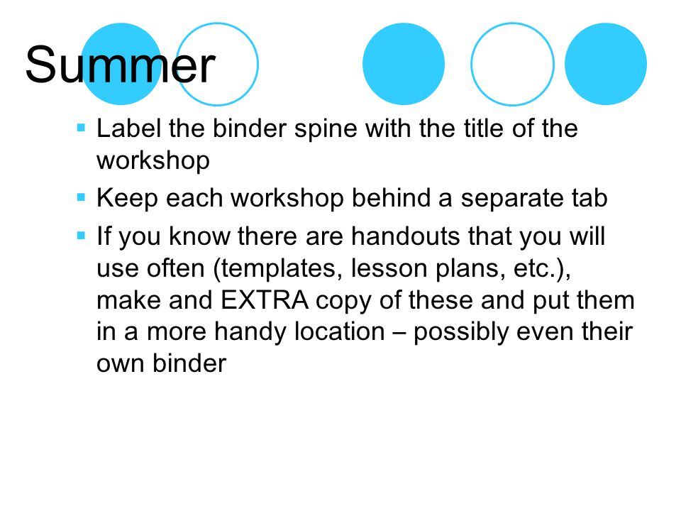 Summer  Label the binder spine with the title of the workshop  Keep each workshop behind a separate tab  If you know there are handouts that you will use often (templates, lesson plans, etc.), make and EXTRA copy of these and put them in a more handy location – possibly even their own binder