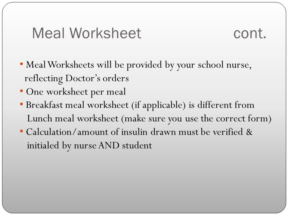 Meal Worksheetcont. Meal Worksheets will be provided by your school nurse, reflecting Doctor's orders One worksheet per meal Breakfast meal worksheet