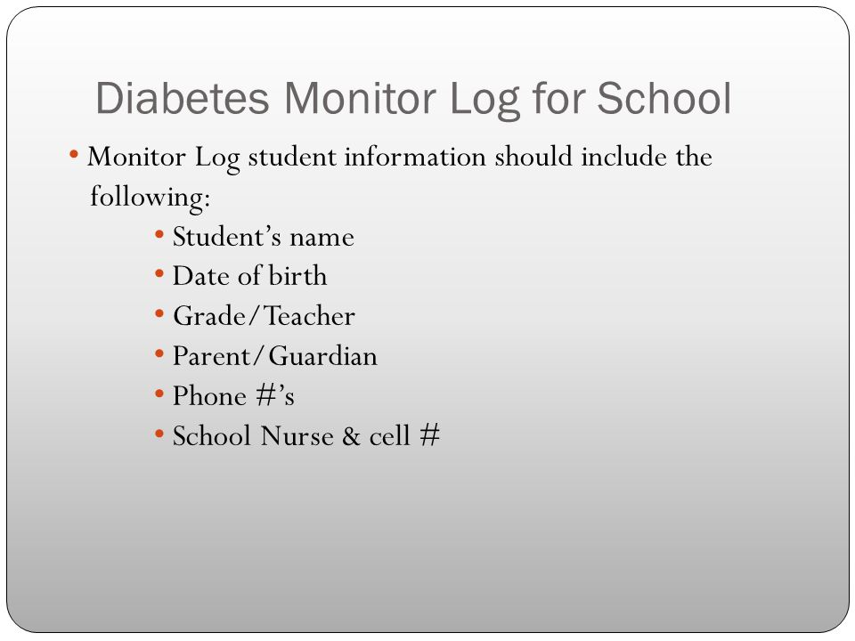 Diabetes Monitor Log for School Monitor Log student information should include the following: Student's name Date of birth Grade/Teacher Parent/Guardi