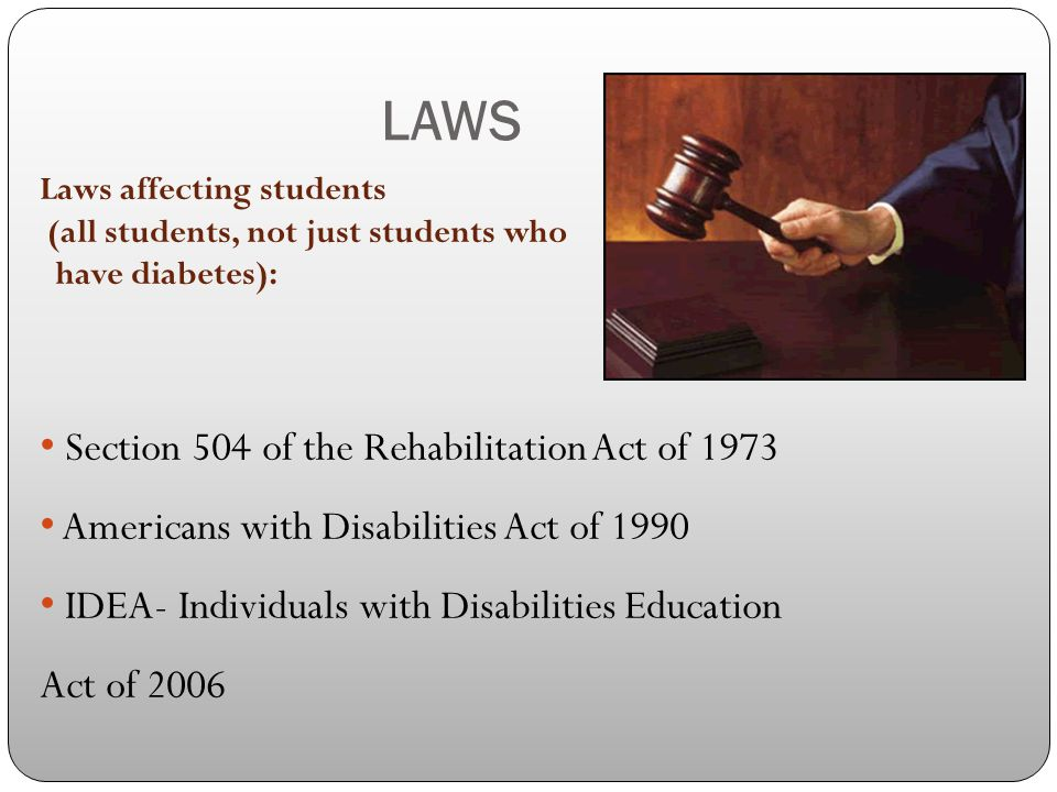 LAWS Laws affecting students (all students, not just students who have diabetes): Section 504 of the Rehabilitation Act of 1973 Americans with Disabil