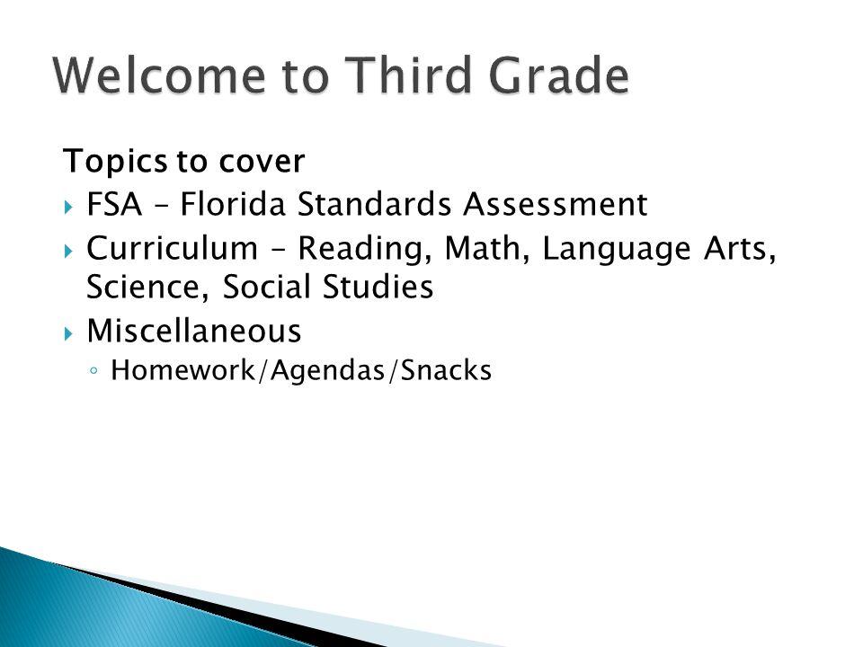 Topics to cover  FSA – Florida Standards Assessment  Curriculum – Reading, Math, Language Arts, Science, Social Studies  Miscellaneous ◦ Homework/Agendas/Snacks