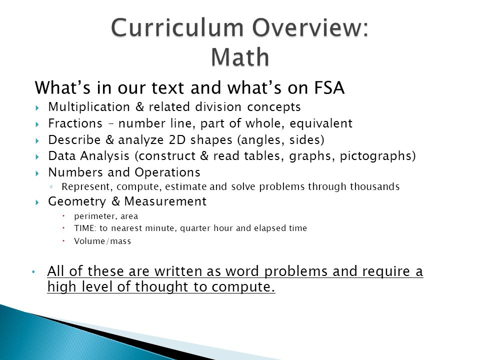 What's in our text and what's on FSA  Multiplication & related division concepts  Fractions – number line, part of whole, equivalent  Describe & analyze 2D shapes (angles, sides)  Data Analysis (construct & read tables, graphs, pictographs)  Numbers and Operations ◦ Represent, compute, estimate and solve problems through thousands  Geometry & Measurement  perimeter, area  TIME: to nearest minute, quarter hour and elapsed time  Volume/mass All of these are written as word problems and require a high level of thought to compute.
