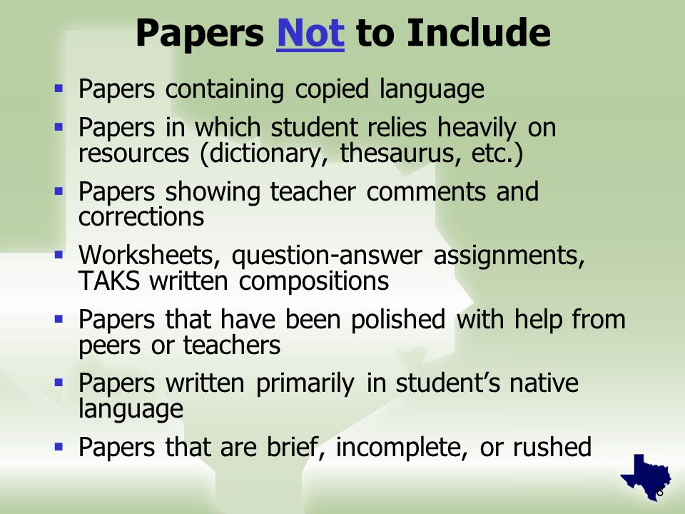 8 Papers Not to Include  Papers containing copied language  Papers in which student relies heavily on resources (dictionary, thesaurus, etc.)  Papers showing teacher comments and corrections  Worksheets, question-answer assignments, TAKS written compositions  Papers that have been polished with help from peers or teachers  Papers written primarily in student's native language  Papers that are brief, incomplete, or rushed