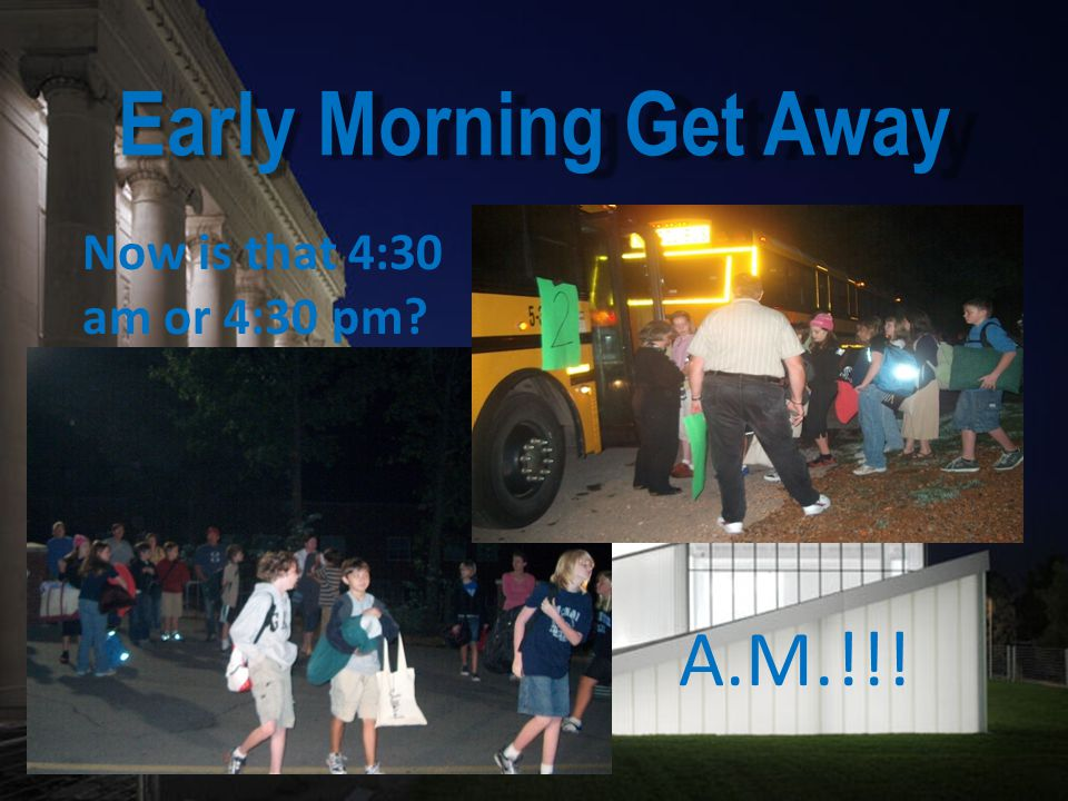 Early Morning Get Away Now is that 4:30 am or 4:30 pm A.M.!!!
