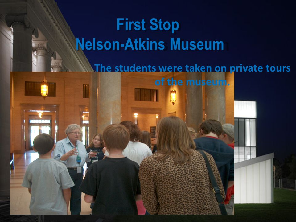 First Stop Nelson-Atkins Museum The students were taken on private tours of the museum.