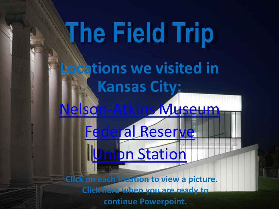 The Field Trip Locations we visited in Kansas City: Nelson-Atkins Museum Federal Reserve Union Station Click on each location to view a picture.
