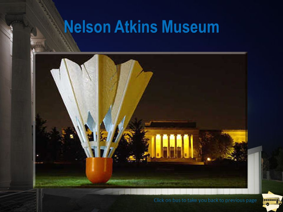 Nelson Atkins Museum Click on bus to take you back to previous page