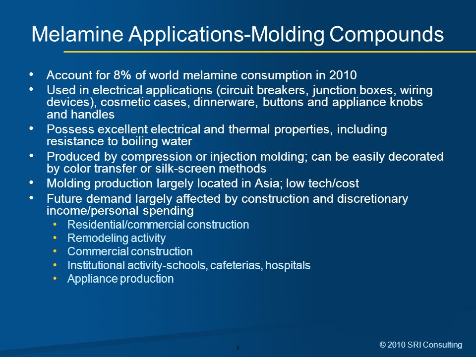 5 © 2010 SRI Consulting Melamine Applications-Molding Compounds Account for 8% of world melamine consumption in 2010 Used in electrical applications (circuit breakers, junction boxes, wiring devices), cosmetic cases, dinnerware, buttons and appliance knobs and handles Possess excellent electrical and thermal properties, including resistance to boiling water Produced by compression or injection molding; can be easily decorated by color transfer or silk-screen methods Molding production largely located in Asia; low tech/cost Future demand largely affected by construction and discretionary income/personal spending Residential/commercial construction Remodeling activity Commercial construction Institutional activity-schools, cafeterias, hospitals Appliance production