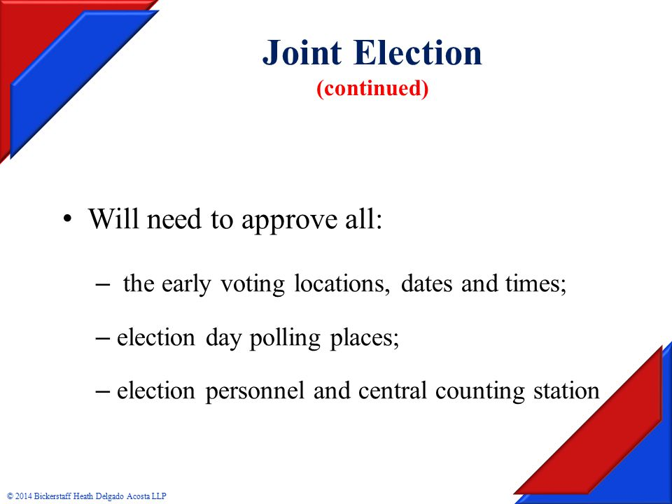 Joint Election (continued) Will need to approve all: – the early voting locations, dates and times; – election day polling places; – election personnel and central counting station © 2014 Bickerstaff Heath Delgado Acosta LLP