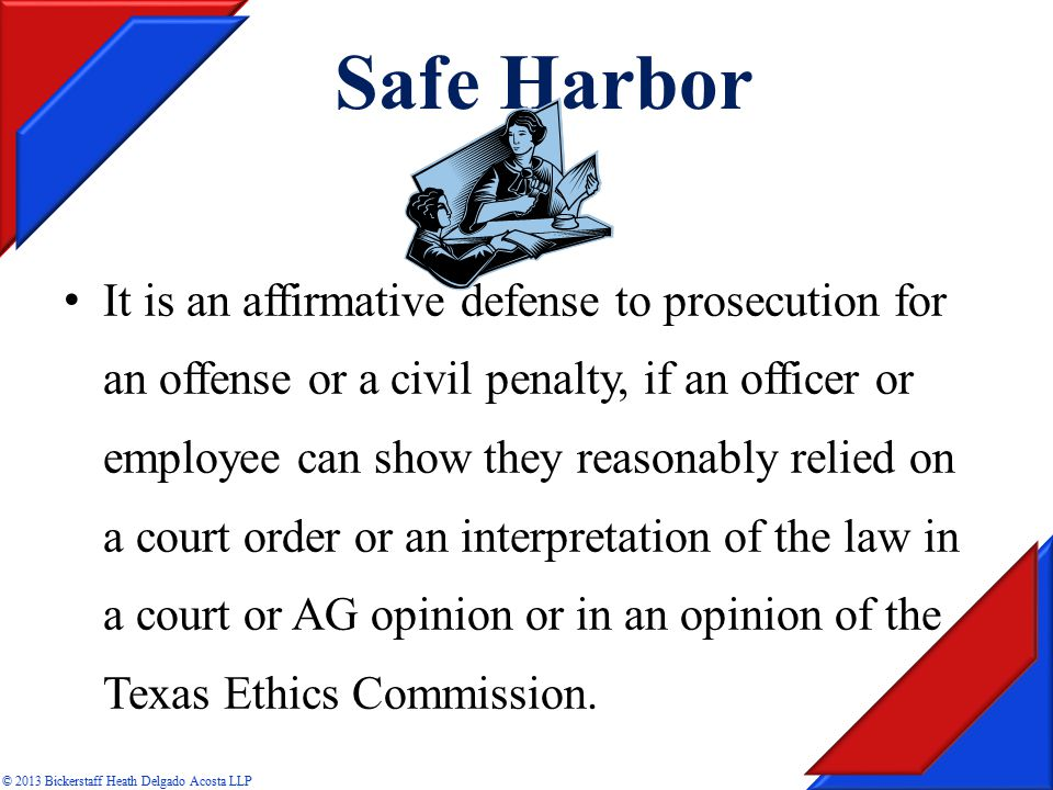 It is an affirmative defense to prosecution for an offense or a civil penalty, if an officer or employee can show they reasonably relied on a court order or an interpretation of the law in a court or AG opinion or in an opinion of the Texas Ethics Commission.