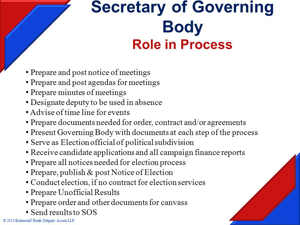 Secretary of Governing Body Role in Process Prepare and post notice of meetings Prepare and post agendas for meetings Prepare minutes of meetings Designate deputy to be used in absence Advise of time line for events Prepare documents needed for order, contract and/or agreements Present Governing Body with documents at each step of the process Serve as Election official of political subdivision Receive candidate applications and all campaign finance reports Prepare all notices needed for election process Prepare, publish & post Notice of Election Conduct election, if no contract for election services Prepare Unofficial Results Prepare order and other documents for canvass Send results to SOS © 2014 Bickerstaff Heath Delgado Acosta LLP