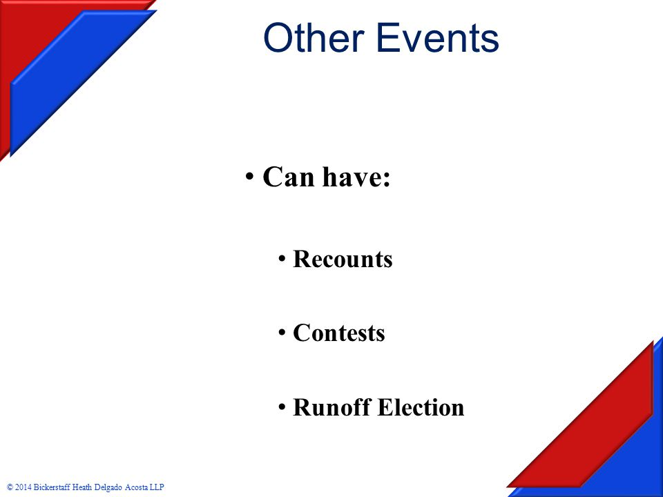 Other Events Can have: Recounts Contests Runoff Election © 2014 Bickerstaff Heath Delgado Acosta LLP