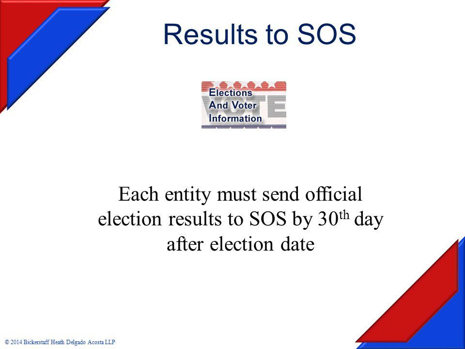Results to SOS Each entity must send official election results to SOS by 30 th day after election date © 2014 Bickerstaff Heath Delgado Acosta LLP