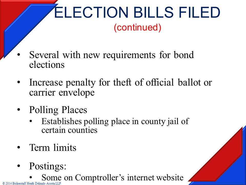 ELECTION BILLS FILED (continued) Several with new requirements for bond elections Increase penalty for theft of official ballot or carrier envelope Polling Places Establishes polling place in county jail of certain counties Term limits Postings: Some on Comptroller's internet website © 2014 Bickerstaff Heath Delgado Acosta LLP