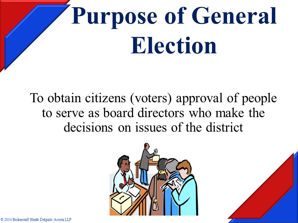 Purpose of General Election To obtain citizens (voters) approval of people to serve as board directors who make the decisions on issues of the district © 2014 Bickerstaff Heath Delgado Acosta LLP