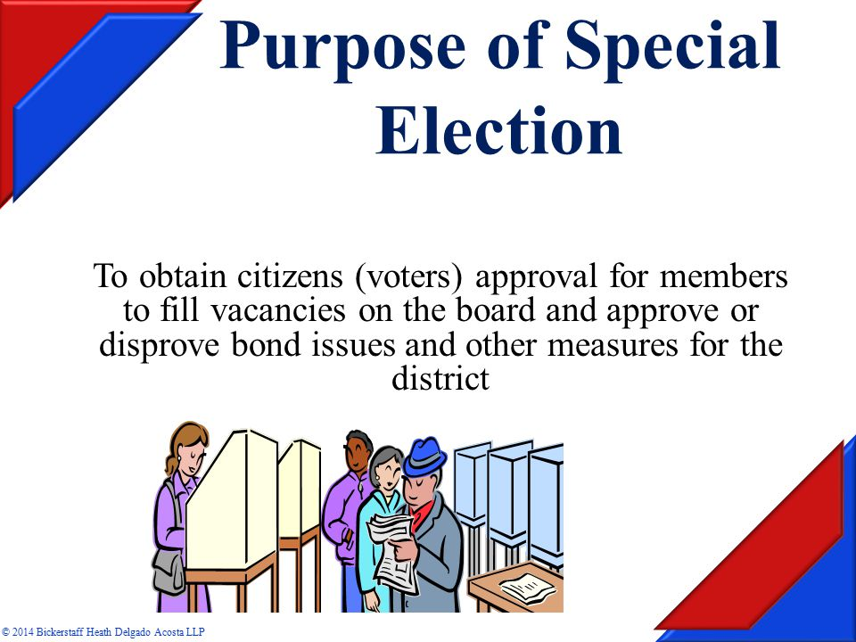 Purpose of Special Election To obtain citizens (voters) approval for members to fill vacancies on the board and approve or disprove bond issues and other measures for the district © 2014 Bickerstaff Heath Delgado Acosta LLP