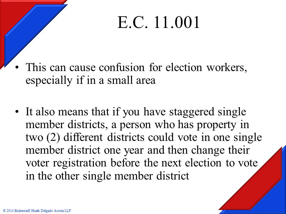 This can cause confusion for election workers, especially if in a small area It also means that if you have staggered single member districts, a person who has property in two (2) different districts could vote in one single member district one year and then change their voter registration before the next election to vote in the other single member district © 2014 Bickerstaff Heath Delgado Acosta LLP E.C.