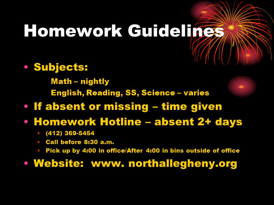 Homework Guidelines Subjects: Math – nightly English, Reading, SS, Science – varies If absent or missing – time given Homework Hotline – absent 2+ days (412) 369-5454 Call before 8:30 a.m.