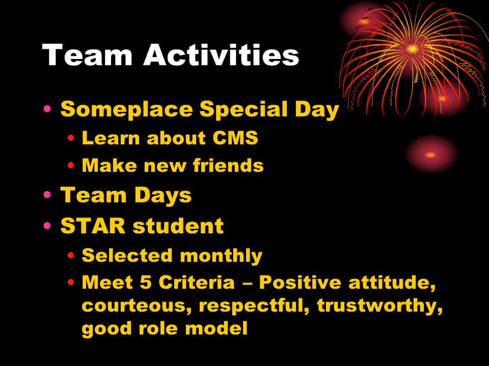 Team Activities Someplace Special Day Learn about CMS Make new friends Team Days STAR student Selected monthly Meet 5 Criteria – Positive attitude, courteous, respectful, trustworthy, good role model