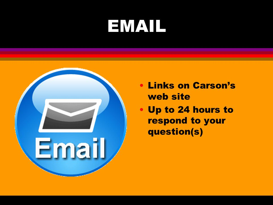 EMAIL Links on Carson's web site Up to 24 hours to respond to your question(s)