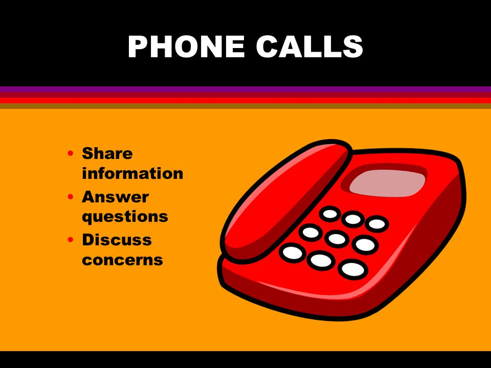 PHONE CALLS Share information Answer questions Discuss concerns