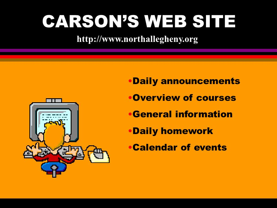 CARSON'S WEB SITE http://www.northallegheny.org Daily announcements Overview of courses General information Daily homework Calendar of events