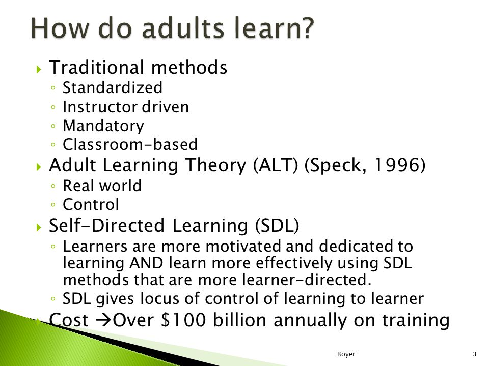  Traditional methods ◦ Standardized ◦ Instructor driven ◦ Mandatory ◦ Classroom-based  Adult Learning Theory (ALT) (Speck, 1996) ◦ Real world ◦ Control  Self-Directed Learning (SDL) ◦ Learners are more motivated and dedicated to learning AND learn more effectively using SDL methods that are more learner-directed.
