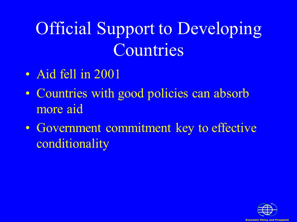 Official Support to Developing Countries Aid fell in 2001 Countries with good policies can absorb more aid Government commitment key to effective conditionality
