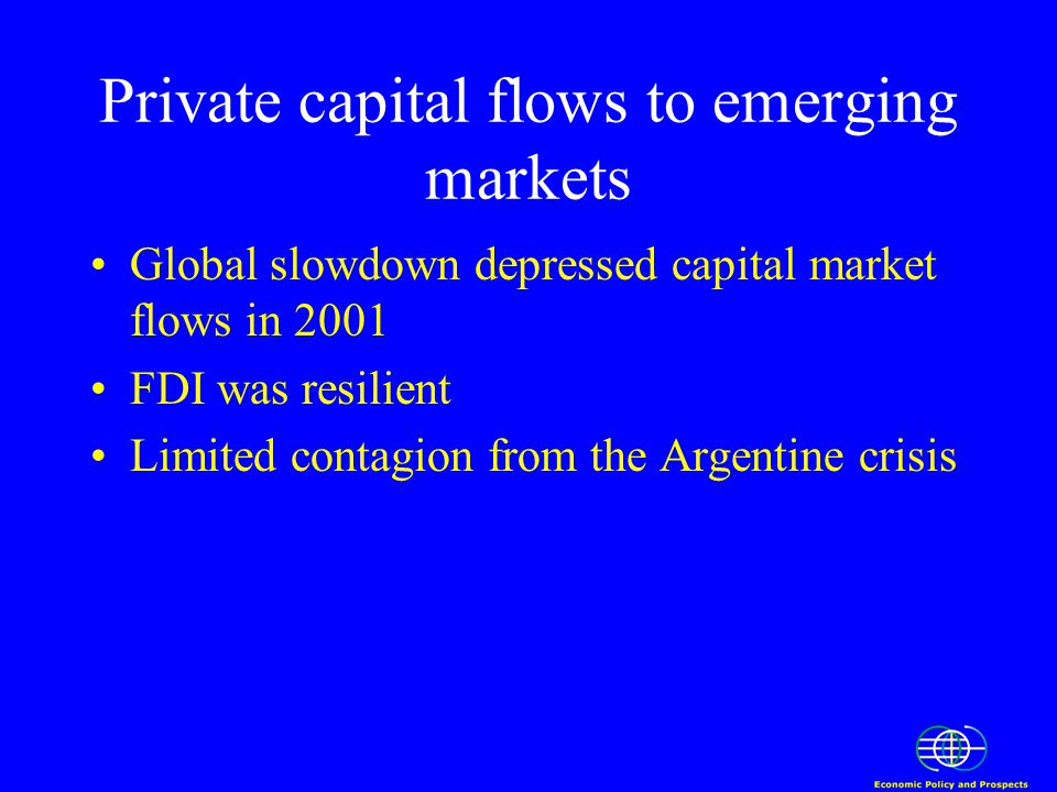 Private capital flows to emerging markets Global slowdown depressed capital market flows in 2001 FDI was resilient Limited contagion from the Argentine crisis