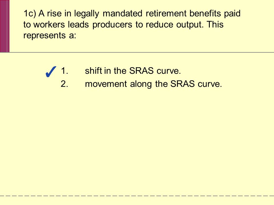 1c) A rise in legally mandated retirement benefits paid to workers leads producers to reduce output. This represents a: 1.shift in the SRAS curve. 2.m