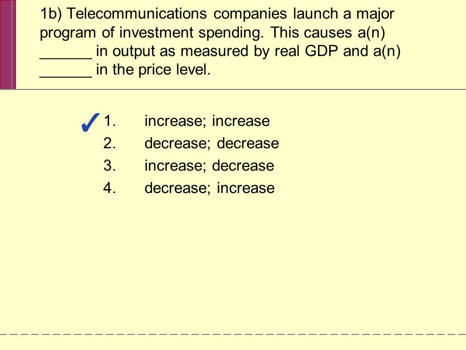 1b) Telecommunications companies launch a major program of investment spending. This causes a(n) ______ in output as measured by real GDP and a(n) ___