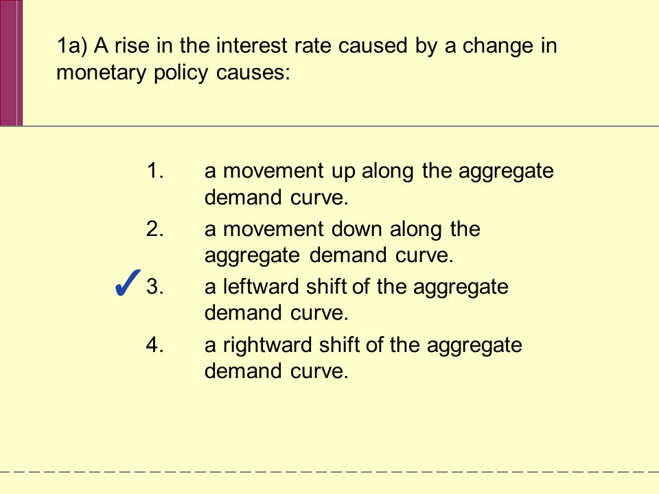 1a) A rise in the interest rate caused by a change in monetary policy causes: 1.a movement up along the aggregate demand curve. 2.a movement down alon