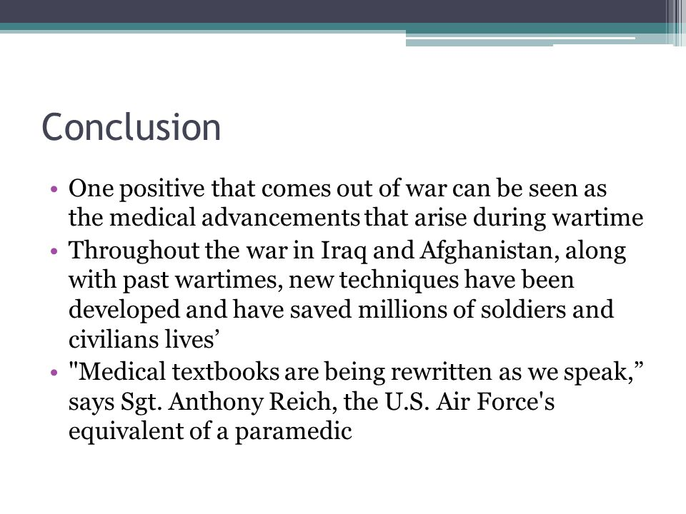 Conclusion One positive that comes out of war can be seen as the medical advancements that arise during wartime Throughout the war in Iraq and Afghanistan, along with past wartimes, new techniques have been developed and have saved millions of soldiers and civilians lives' Medical textbooks are being rewritten as we speak, says Sgt.