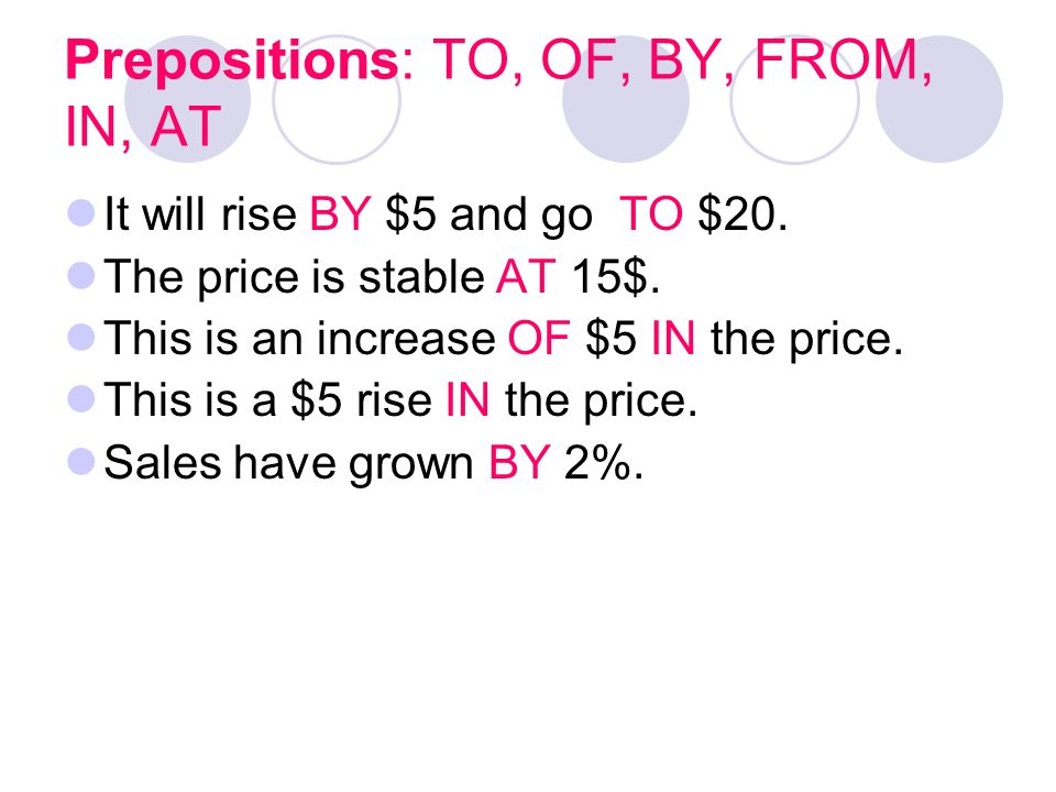 Prepositions: TO, OF, BY, FROM, IN, AT It will rise BY $5 and go TO $20. The price is stable AT 15$. This is an increase OF $5 IN the price. This is a