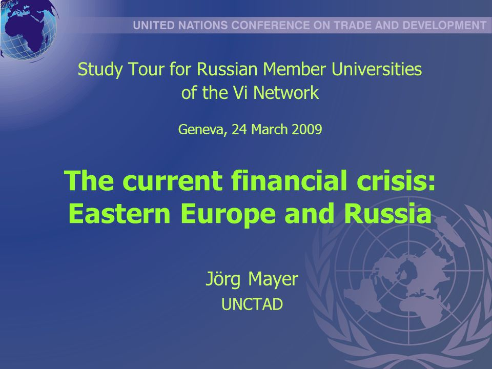 The current financial crisis: Eastern Europe and Russia Jörg Mayer UNCTAD Study Tour for Russian Member Universities of the Vi Network Geneva, 24 March 2009