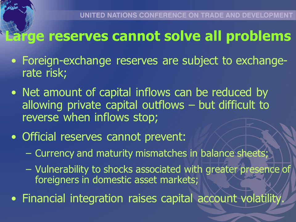 Large reserves cannot solve all problems Foreign-exchange reserves are subject to exchange- rate risk; Net amount of capital inflows can be reduced by allowing private capital outflows – but difficult to reverse when inflows stop; Official reserves cannot prevent: –Currency and maturity mismatches in balance sheets; –Vulnerability to shocks associated with greater presence of foreigners in domestic asset markets; Financial integration raises capital account volatility.