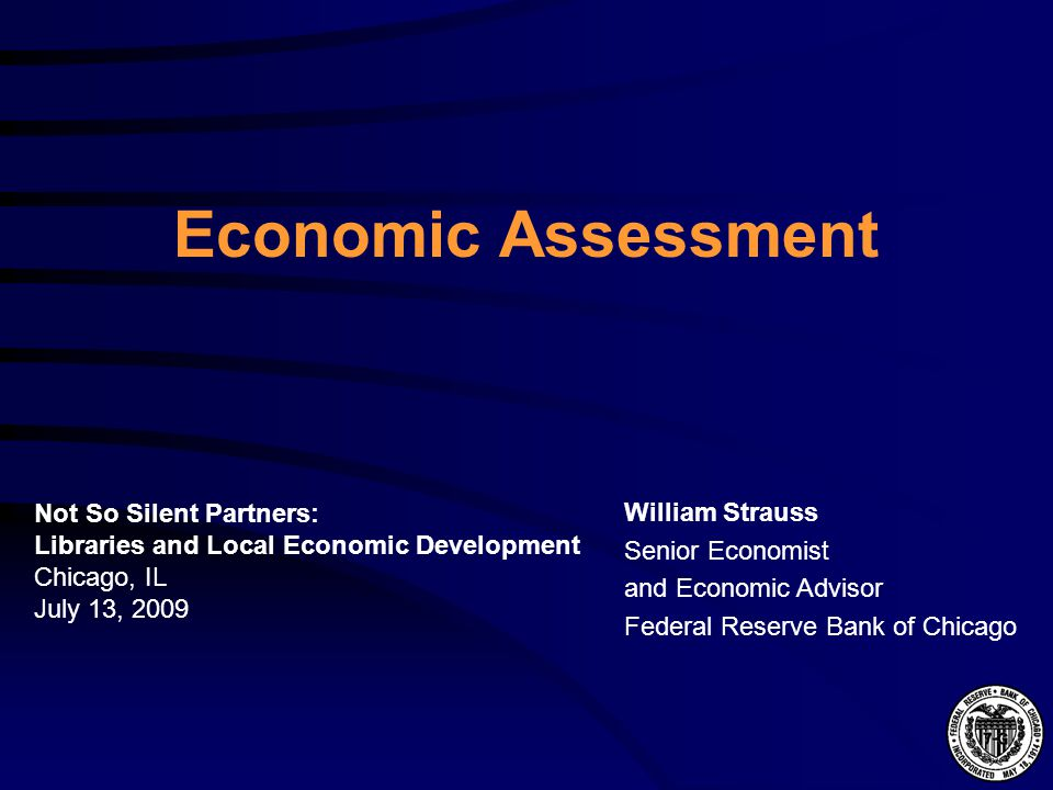 Economic Assessment William Strauss Senior Economist and Economic Advisor Federal Reserve Bank of Chicago Not So Silent Partners: Libraries and Local Economic Development Chicago, IL July 13, 2009