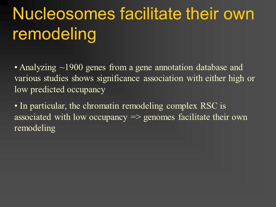 Nucleosomes facilitate their own remodeling Analyzing ~1900 genes from a gene annotation database and various studies shows significance association with either high or low predicted occupancy In particular, the chromatin remodeling complex RSC is associated with low occupancy => genomes facilitate their own remodeling