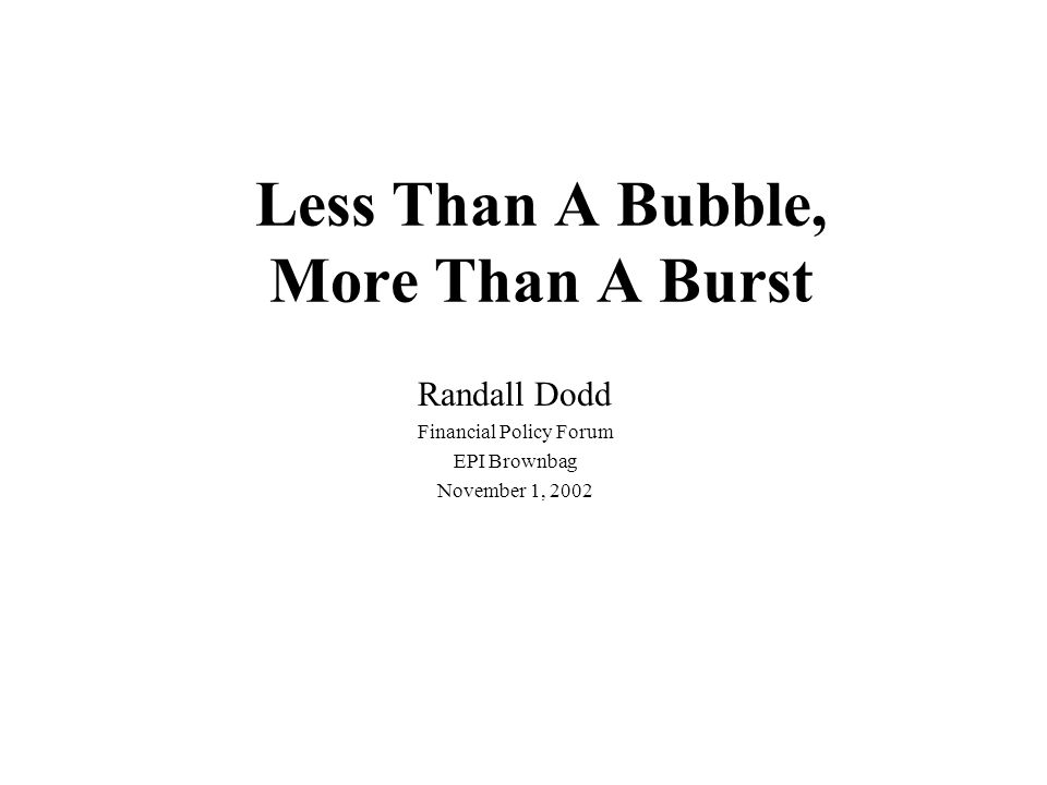 Less Than A Bubble, More Than A Burst Randall Dodd Financial Policy Forum EPI Brownbag November 1, 2002