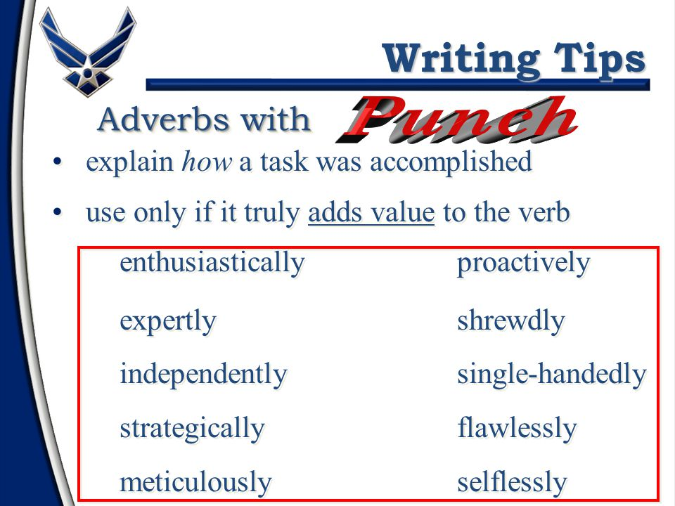 Verbs with Writing Tips Use active voice – not passive smooth transition was achieved achieved smooth transition patient's life was saved saved patient's life 10 students were taught educated 10 students